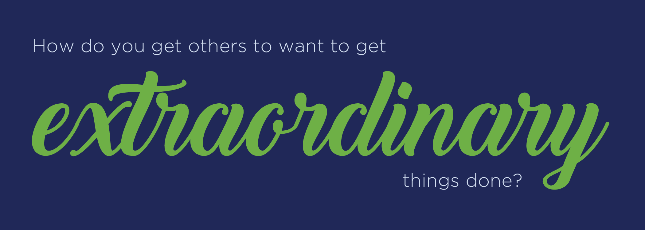 How do you get others to want to get extraordinary things done?