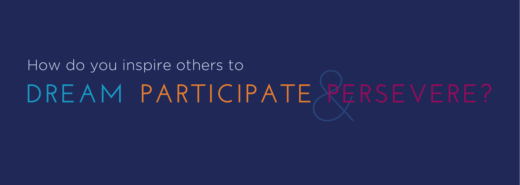 How do you inspire others to dream, participate, and persevere?