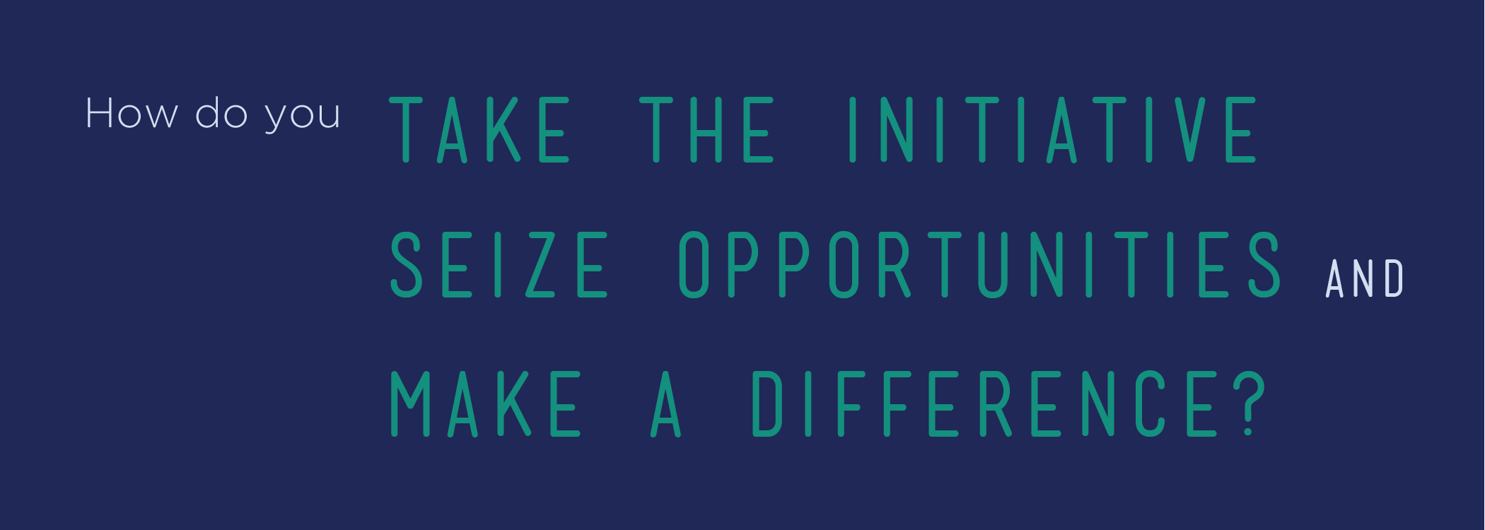 How do you take the initiative, seize opportunities and make a difference?